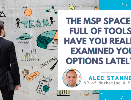 The MSP Space is Full of Tools… Have You Really Examined Your Options Lately?